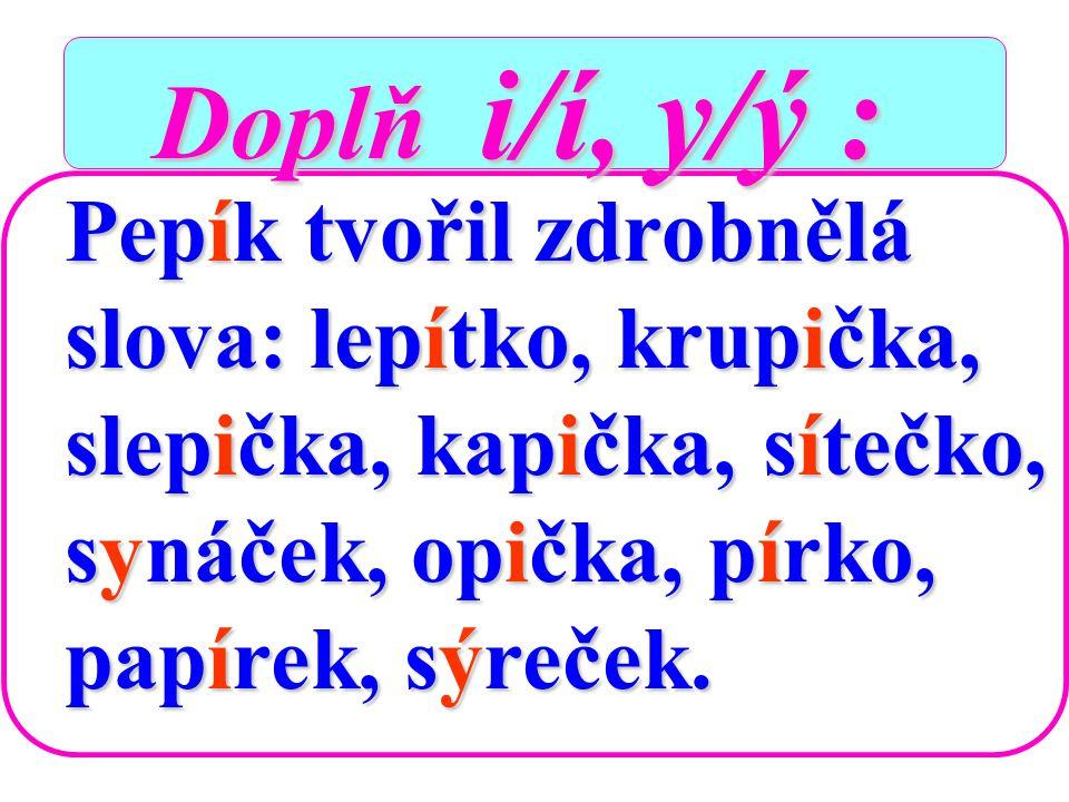 Doplň i/í, y/ý : Pepík tvořil zdrobnělá slova: lepítko, krupička,