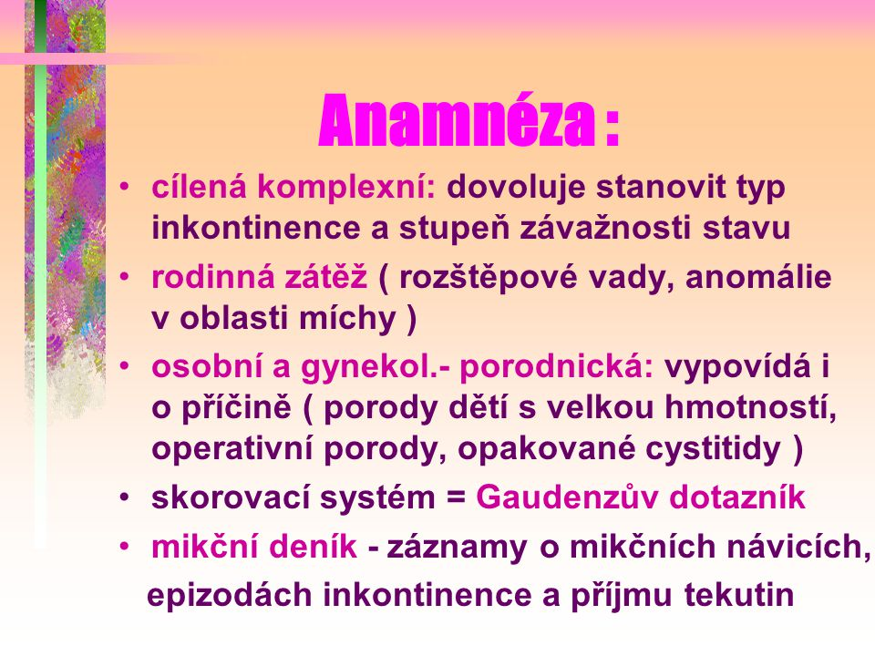 Anamnéza : cílená komplexní: dovoluje stanovit typ inkontinence a stupeň závažnosti stavu.