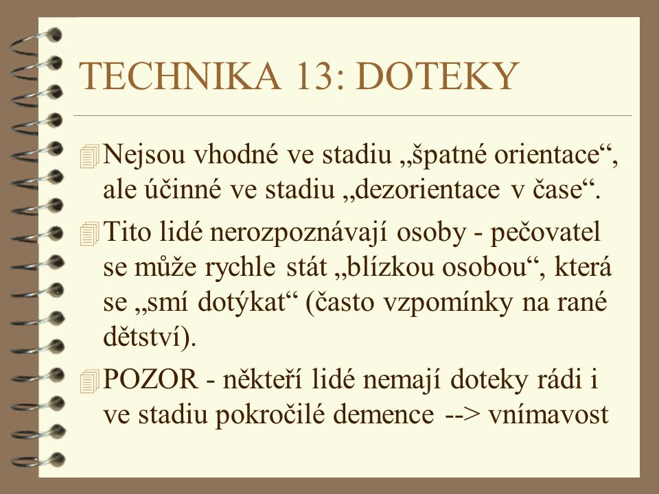"""TECHNIKA 13: DOTEKY Nejsou vhodné ve stadiu """"špatné orientace , ale účinné ve stadiu """"dezorientace v čase ."""