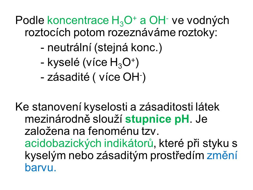 Podle koncentrace H3O+ a OH- ve vodných roztocích potom rozeznáváme roztoky: - neutrální (stejná konc.) - kyselé (více H3O+) - zásadité ( více OH-) Ke stanovení kyselosti a zásaditosti látek mezinárodně slouží stupnice pH.