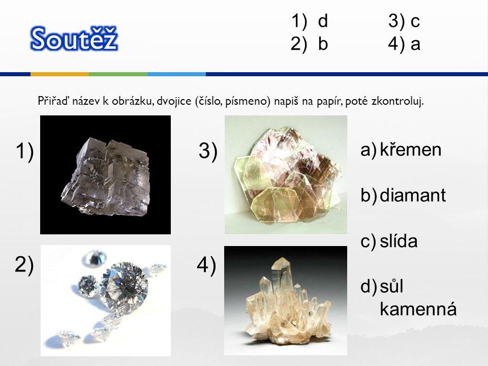 Soutěž 1) 3) 2) 4) d 3) c b 4) a křemen diamant slída sůl kamenná