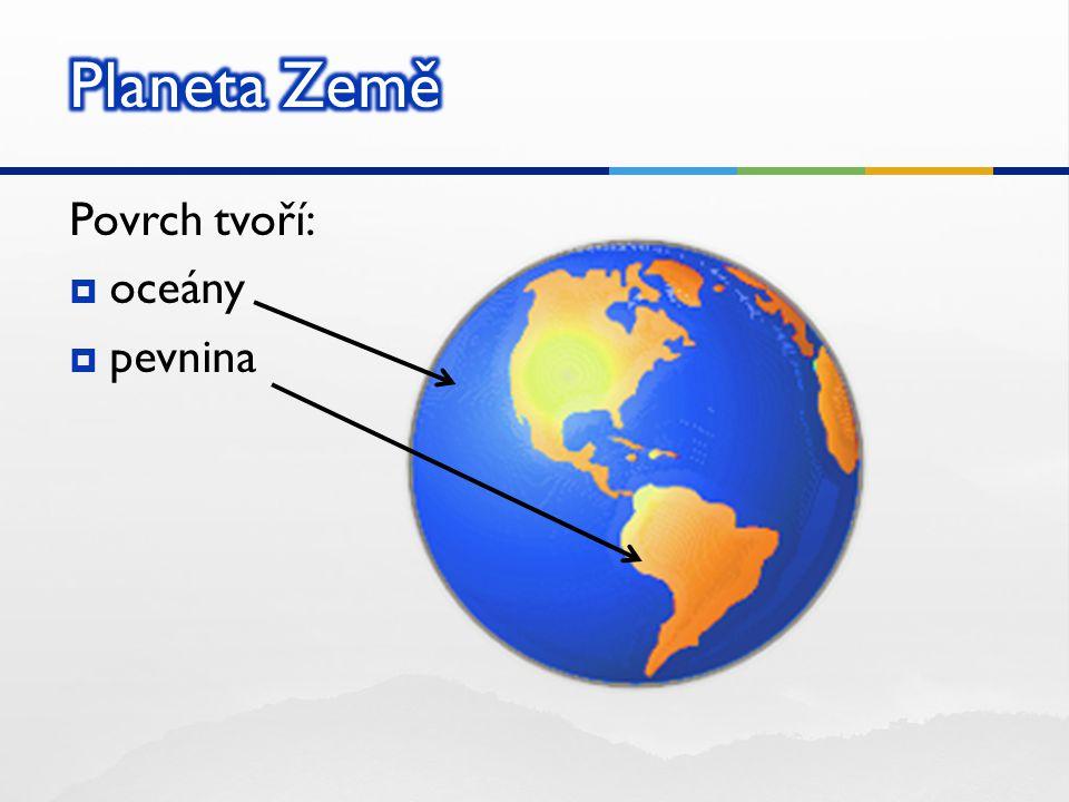 Planeta Země Povrch tvoří: oceány pevnina