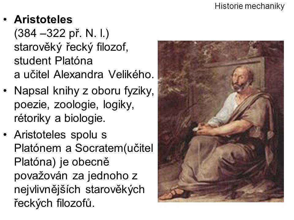 Historie mechaniky Aristoteles (384 –322 př. N. l.) starověký řecký filozof, student Platóna a učitel Alexandra Velikého.