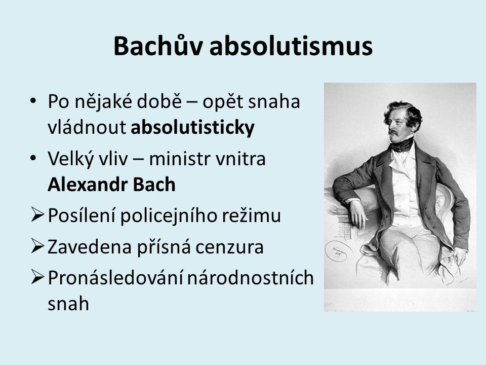 Bachův absolutismus Po nějaké době – opět snaha vládnout absolutisticky. Velký vliv – ministr vnitra Alexandr Bach.