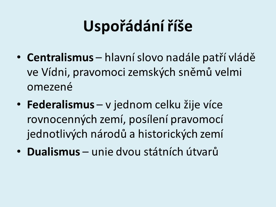 Uspořádání říše Centralismus – hlavní slovo nadále patří vládě ve Vídni, pravomoci zemských sněmů velmi omezené.