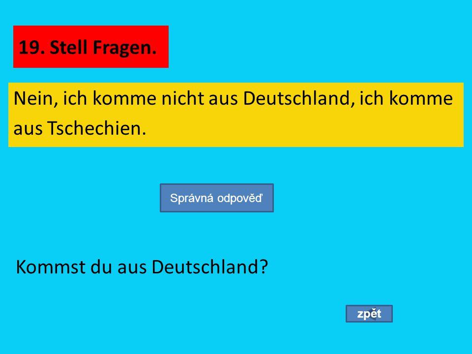 Nein, ich komme nicht aus Deutschland, ich komme aus Tschechien.