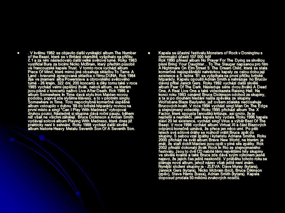 . V květnu 1982 se objevilo další vynikající album The Number of the Beast, které se v Británii okamžitě vyšplhalo na příčku č.1 a za ním následovalo další velké světové turné. Roku 1983 vystřídal Bura za bicími Nicko McBrain, který předtím působil ve francouzské kapele Trust. V tomto roce vychází album Piece Of Mind, které mimo jiné obsahuje skladbu To Tame A Land - bravurně zpracovaná skladba o filmu DUNA. Rok 1984 žije ve znamení alba Powerslave a obrovského světového turné - 26 krajin, 322 dní, 200 koncertů a díky tomu také v roce 1985 vychází velmi úspěšný živák, neboli album, na kterém jsou písně z koncertů naživo Live After Death. Rok 1986 a album Somewhere In Time davá stylu Iron Maiden novou podobu, poprvé zde slyšíme klávesy, a to v pilotním singlu Somewhere in Time. Toto nepochybně komerčně úspěšné album vstoupilo v dubnu ´88 do britské hitparády rovnou na první místo a singl Can I Play With Madness vybojoval druhou pozici. Následně si skupina dává roční pauzu, během níž však ne všichni záhálejí. Bruce Dickinson a Ardian Smith vydávají solové album Playing With Madness, které dnes již prakticky není k sehnání. Roku 1988 vychází další skvělé album historie Heavy Metalu Seventh Son Of A Seventh Son.