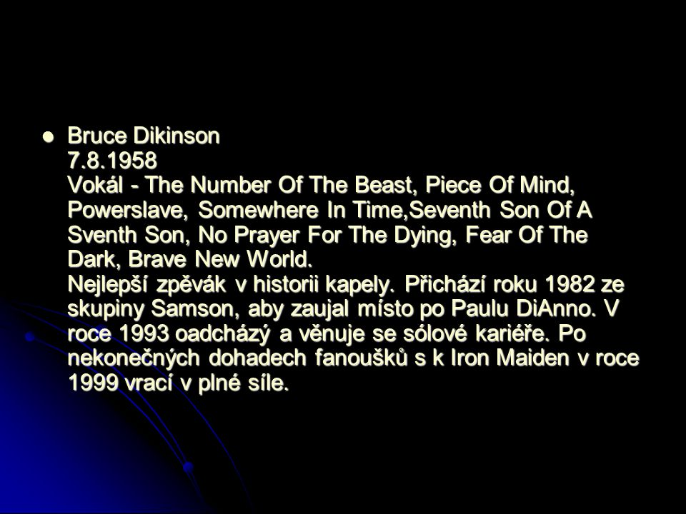 Bruce Dikinson 7.8.1958 Vokál - The Number Of The Beast, Piece Of Mind, Powerslave, Somewhere In Time,Seventh Son Of A Sventh Son, No Prayer For The Dying, Fear Of The Dark, Brave New World.