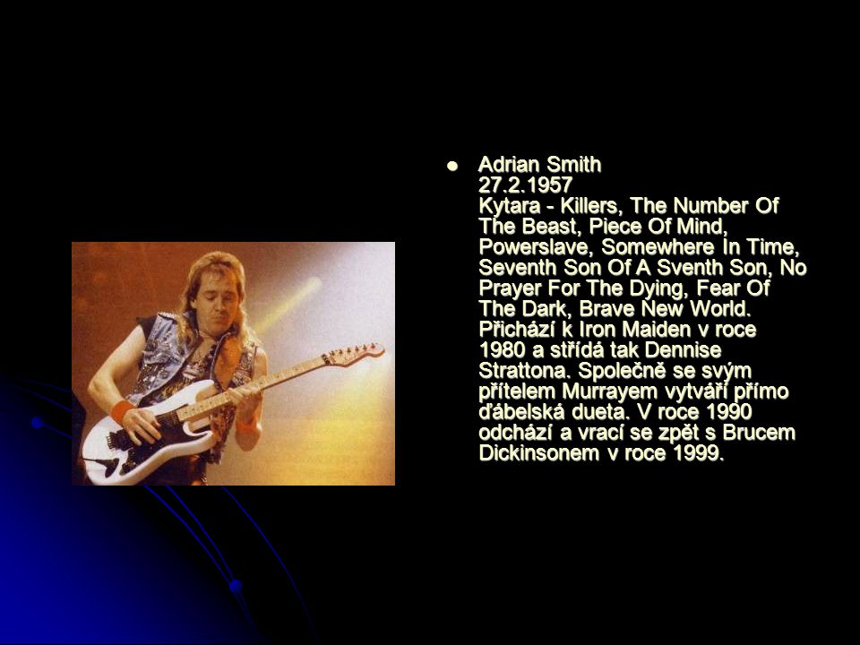 Adrian Smith 27.2.1957 Kytara - Killers, The Number Of The Beast, Piece Of Mind, Powerslave, Somewhere In Time, Seventh Son Of A Sventh Son, No Prayer For The Dying, Fear Of The Dark, Brave New World.