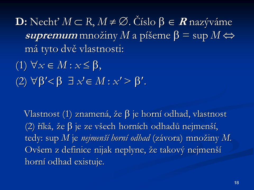 D: Nechť M  R, M  . Číslo   R nazýváme supremum množiny M a píšeme  = sup M  má tyto dvě vlastnosti: