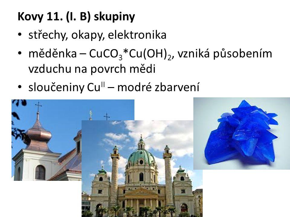 Kovy 11. (I. B) skupiny střechy, okapy, elektronika. měděnka – CuCO3*Cu(OH)2, vzniká působením vzduchu na povrch mědi.