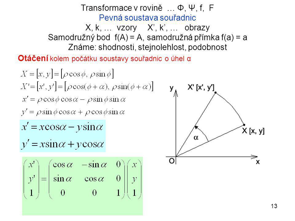 Transformace v rovině … Φ, Ψ, f, F Pevná soustava souřadnic X, k, … vzory X', k', … obrazy Samodružný bod f(A) = A, samodružná přímka f(a) = a Známe: shodnosti, stejnolehlost, podobnost