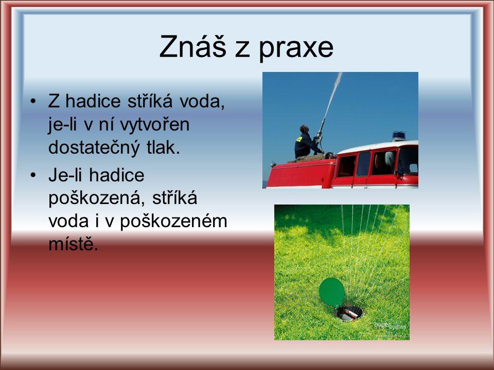 Znáš z praxe Z hadice stříká voda, je-li v ní vytvořen dostatečný tlak.