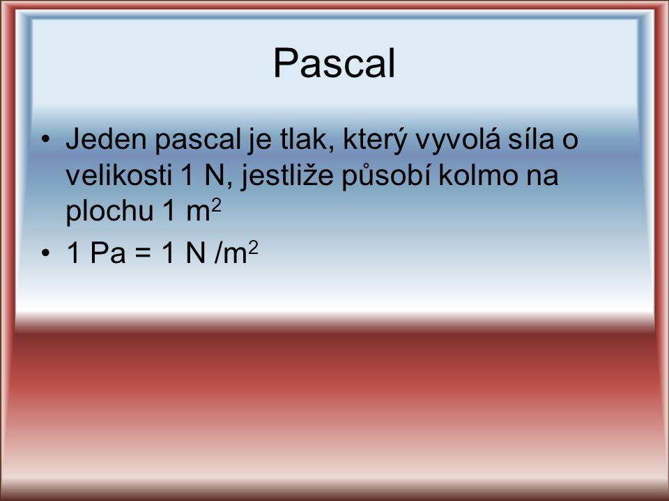 Pascal Jeden pascal je tlak, který vyvolá síla o velikosti 1 N, jestliže působí kolmo na plochu 1 m2.