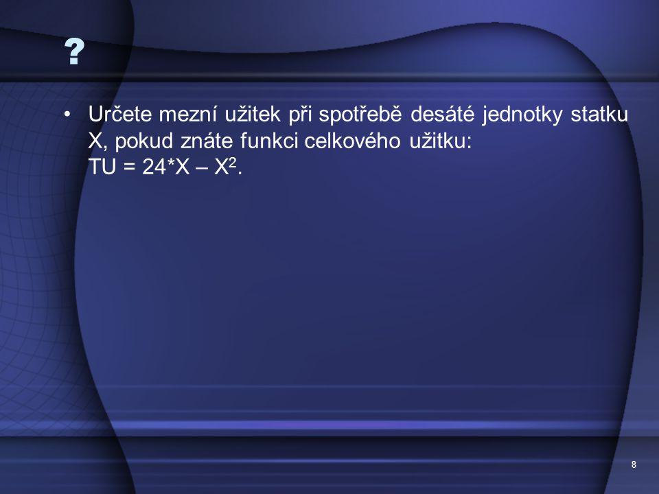 Určete mezní užitek při spotřebě desáté jednotky statku X, pokud znáte funkci celkového užitku: TU = 24*X – X2.