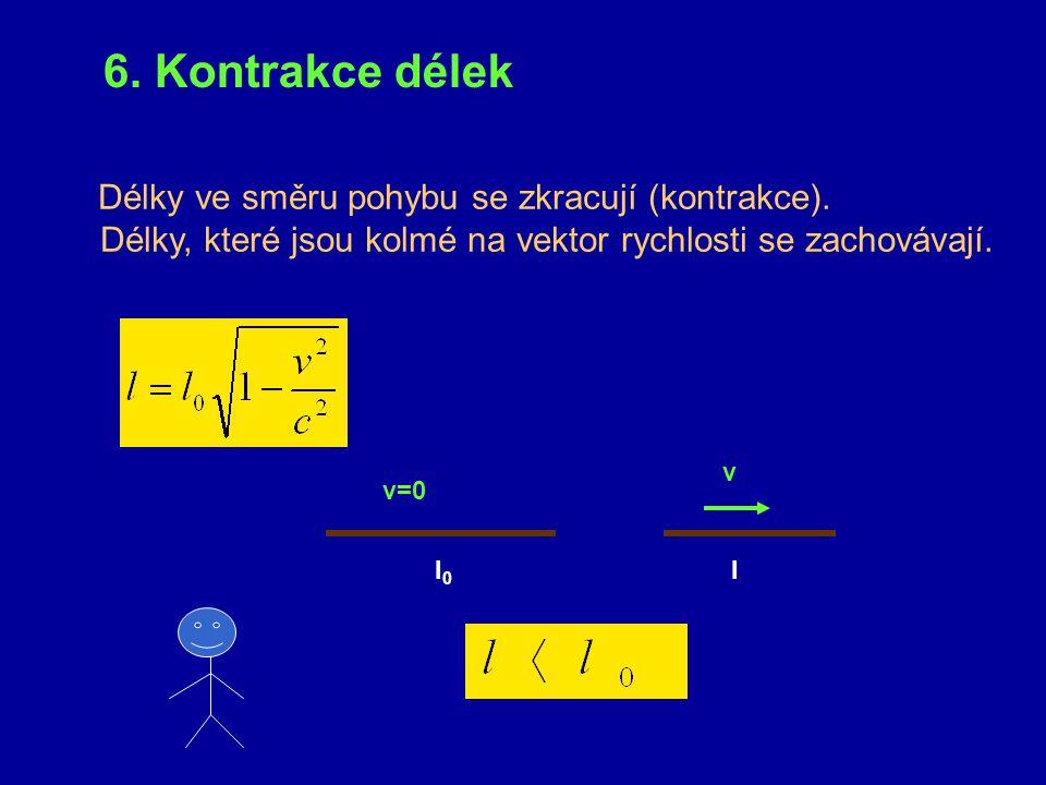 6. Kontrakce délek Délky ve směru pohybu se zkracují (kontrakce). Délky, které jsou kolmé na vektor rychlosti se zachovávají.