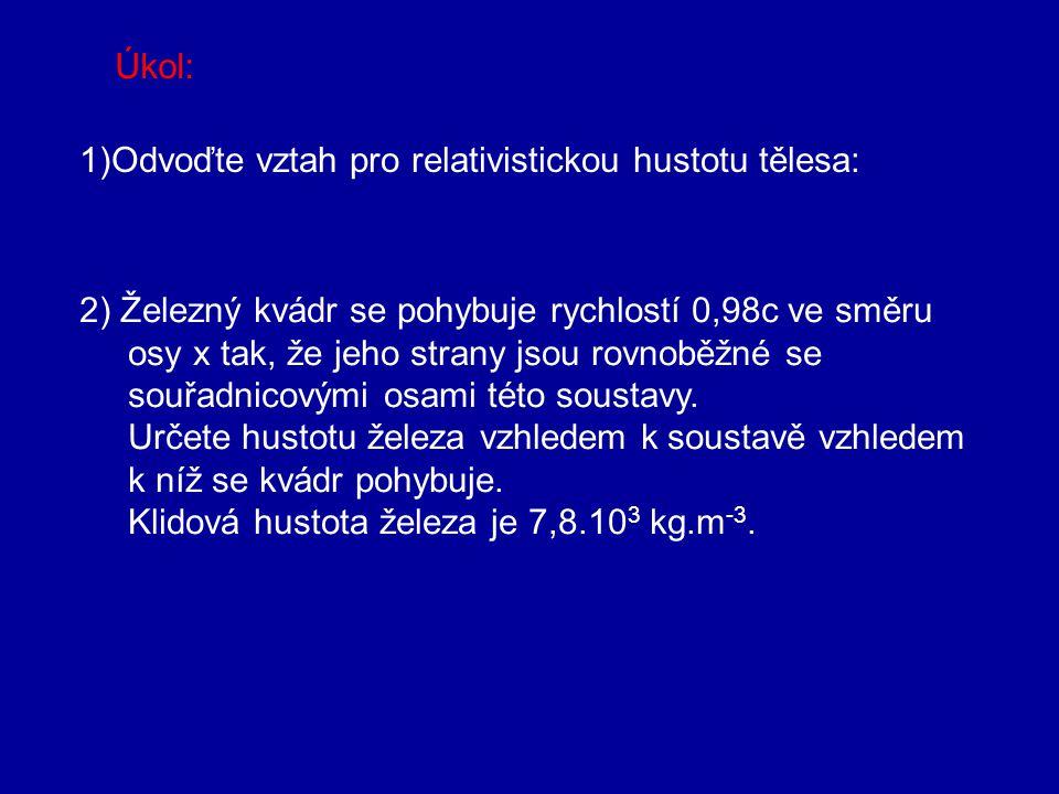 Úkol: 1)Odvoďte vztah pro relativistickou hustotu tělesa: 2) Železný kvádr se pohybuje rychlostí 0,98c ve směru.