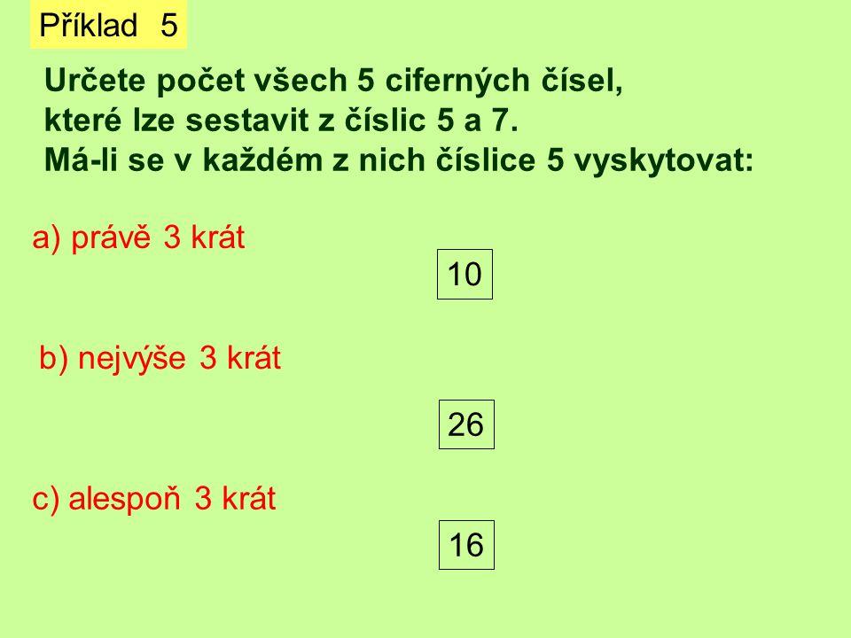 Příklad 5 Určete počet všech 5 ciferných čísel, které lze sestavit z číslic 5 a 7. Má-li se v každém z nich číslice 5 vyskytovat: