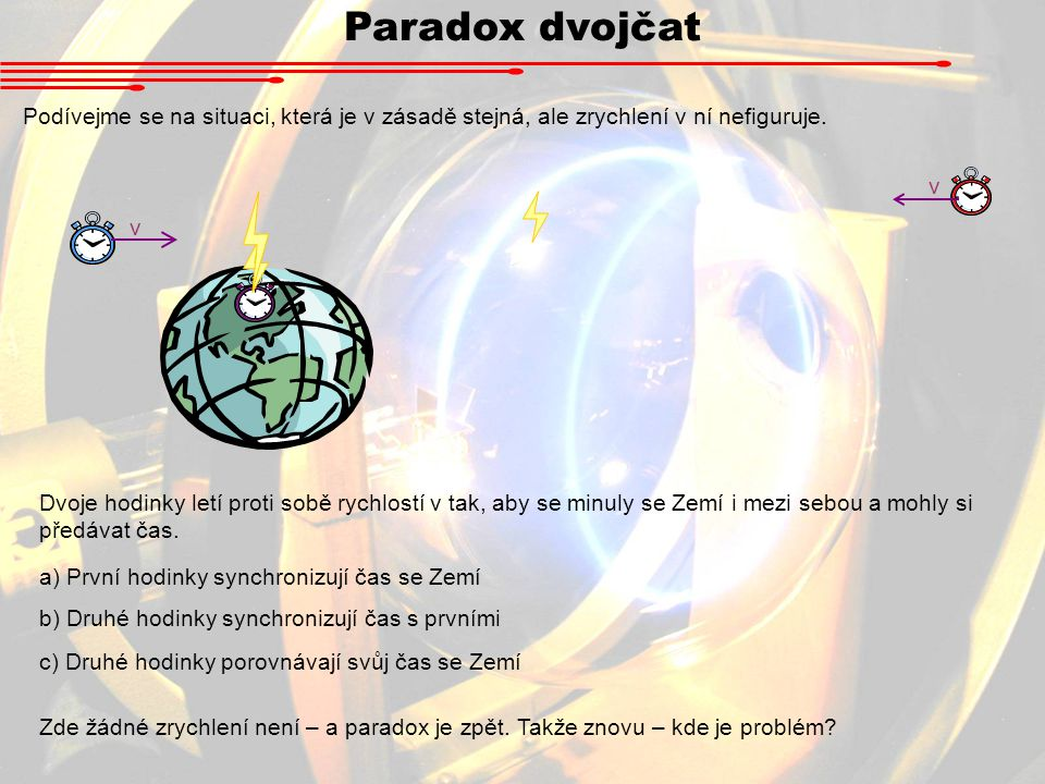 Paradox dvojčat Podívejme se na situaci, která je v zásadě stejná, ale zrychlení v ní nefiguruje. v.