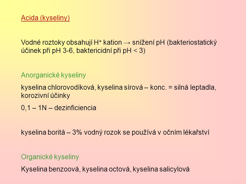 Acida (kyseliny) Vodné roztoky obsahují H+ kation → snížení pH (bakteriostatický účinek při pH 3-6, baktericidní při pH < 3)