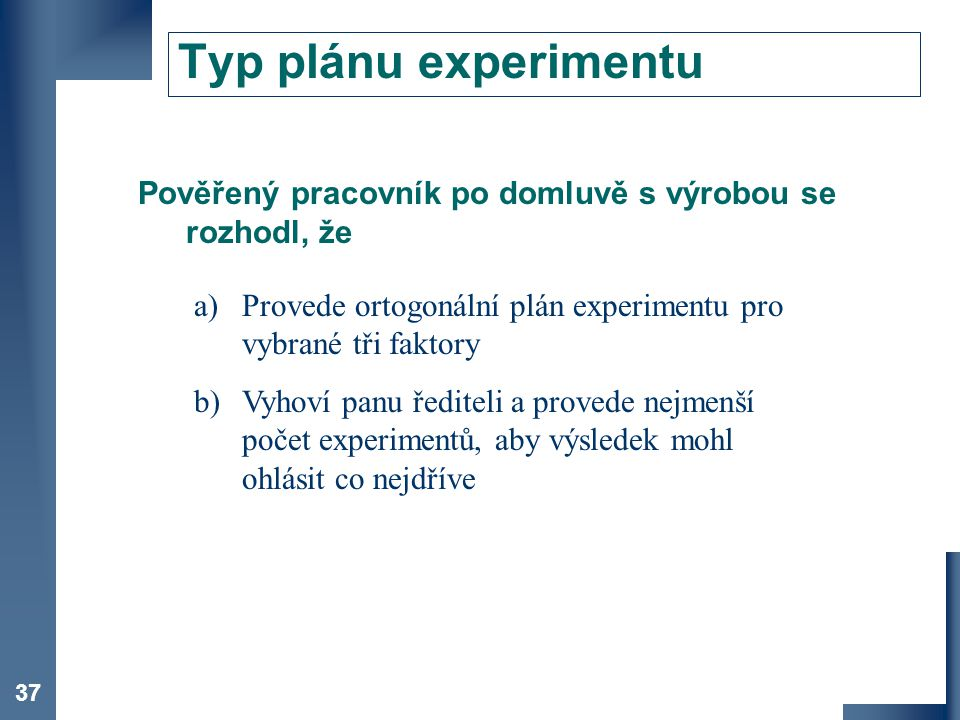 Typ plánu experimentu Pověřený pracovník po domluvě s výrobou se rozhodl, že. Provede ortogonální plán experimentu pro vybrané tři faktory.