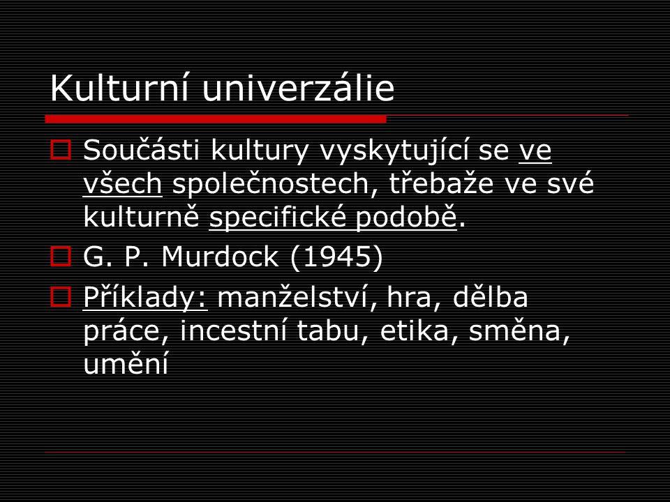 Kulturní univerzálie Součásti kultury vyskytující se ve všech společnostech, třebaže ve své kulturně specifické podobě.
