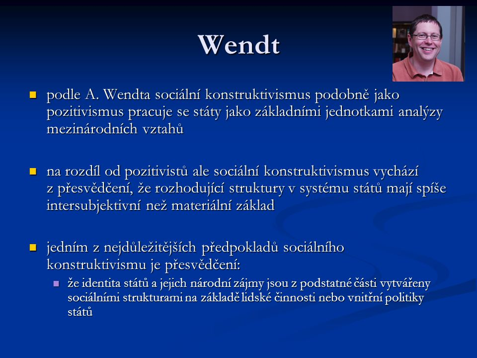 Wendt podle A. Wendta sociální konstruktivismus podobně jako pozitivismus pracuje se státy jako základními jednotkami analýzy mezinárodních vztahů.