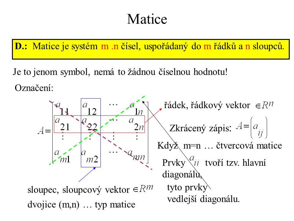 Matice D.: Matice je systém m .n čísel, uspořádaný do m řádků a n sloupců. Je to jenom symbol, nemá to žádnou číselnou hodnotu!
