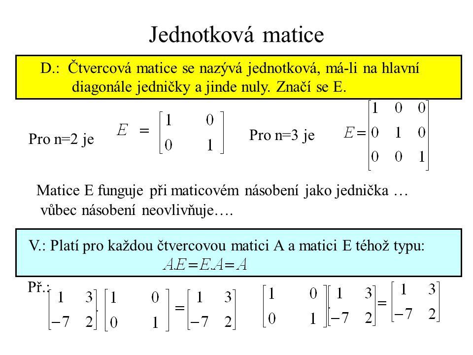Jednotková matice D.: Čtvercová matice se nazývá jednotková, má-li na hlavní. diagonále jedničky a jinde nuly. Značí se E.