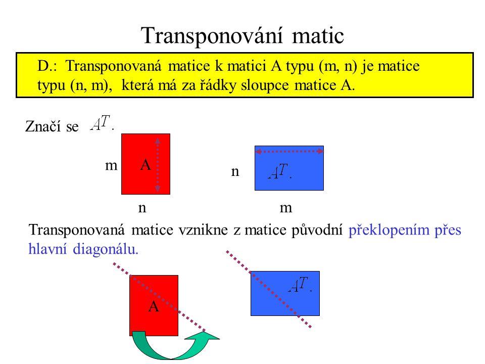 Transponování matic D.: Transponovaná matice k matici A typu (m, n) je matice. typu (n, m), která má za řádky sloupce matice A.