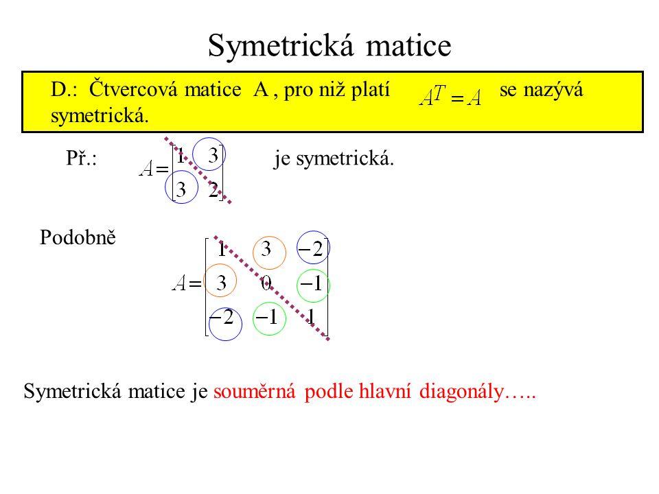 Symetrická matice D.: Čtvercová matice A , pro niž platí se nazývá symetrická.