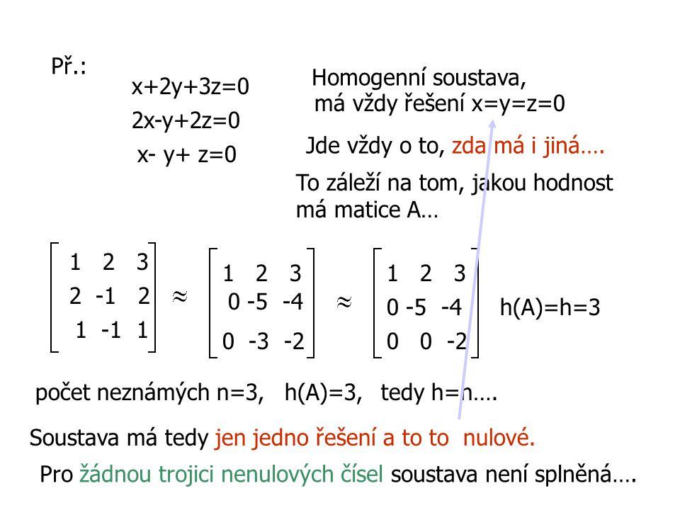 Př.: Homogenní soustava, x+2y+3z=0. má vždy řešení x=y=z=0. 2x-y+2z=0. Jde vždy o to, zda má i jiná….
