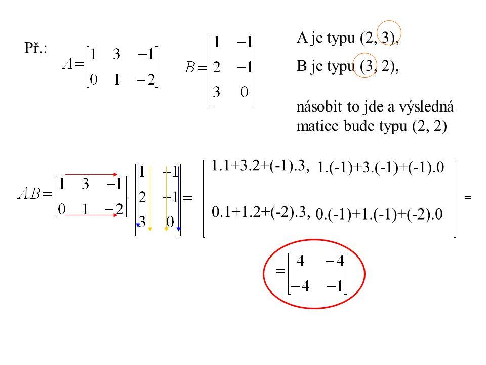 A je typu (2, 3), Př.: B je typu (3, 2), násobit to jde a výsledná. matice bude typu (2, 2) 1.1+3.2+(-1).3,