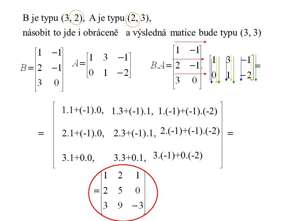 B je typu (3, 2), A je typu (2, 3), násobit to jde i obráceně. a výsledná matice bude typu (3, 3)