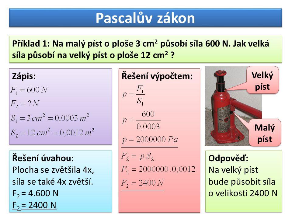 Pascalův zákon Příklad 1: Na malý píst o ploše 3 cm2 působí síla 600 N. Jak velká síla působí na velký píst o ploše 12 cm2
