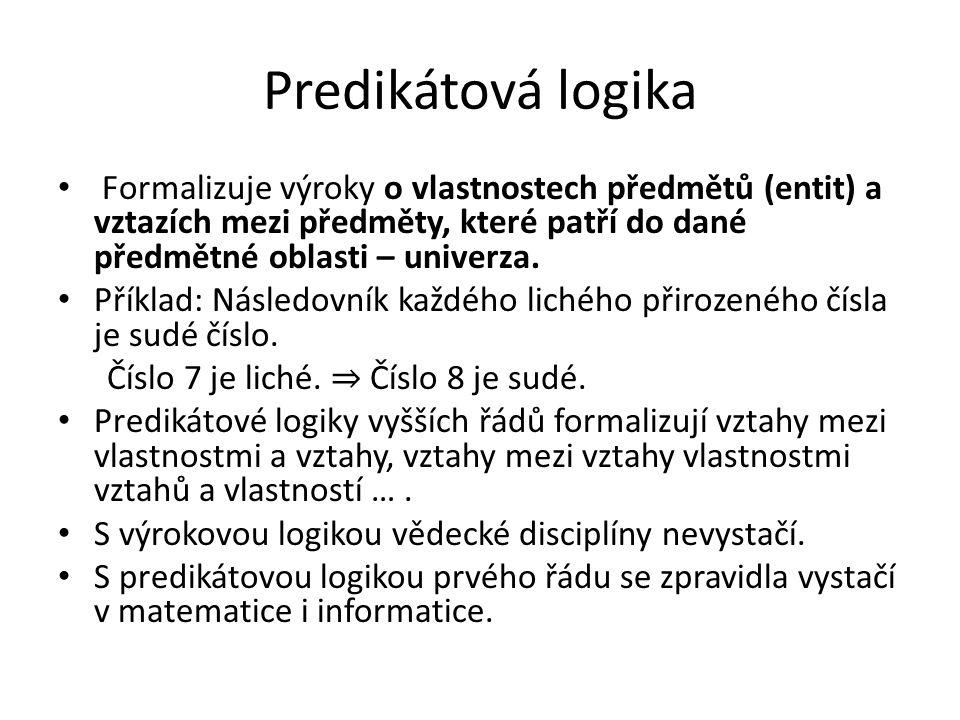 Predikátová logika Formalizuje výroky o vlastnostech předmětů (entit) a vztazích mezi předměty, které patří do dané předmětné oblasti – univerza.