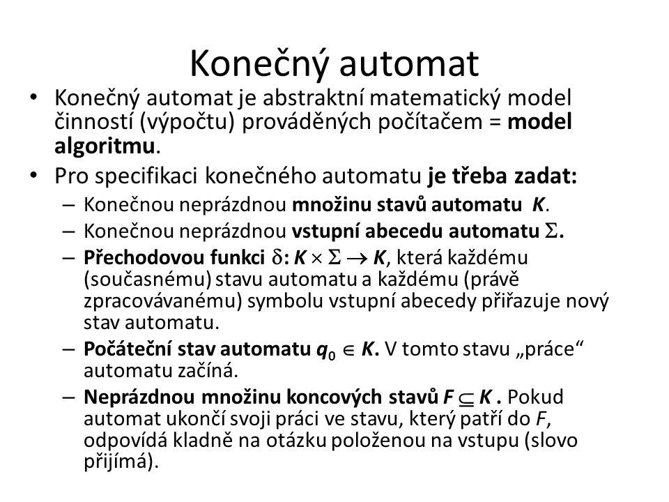 Konečný automat Konečný automat je abstraktní matematický model činností (výpočtu) prováděných počítačem = model algoritmu.