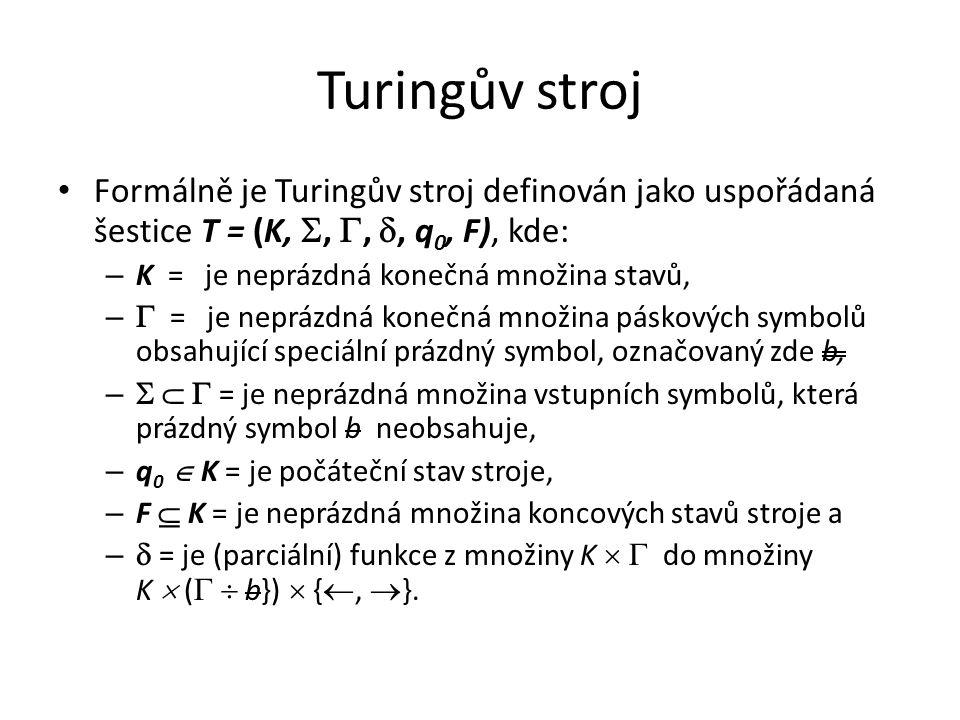 Turingův stroj Formálně je Turingův stroj definován jako uspořádaná šestice T = (K, , , , q0, F), kde: