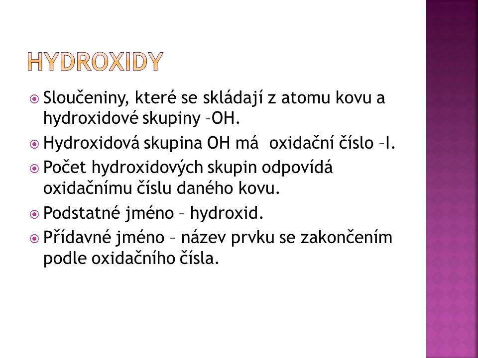 hydroxidy Sloučeniny, které se skládají z atomu kovu a hydroxidové skupiny –OH. Hydroxidová skupina OH má oxidační číslo –I.