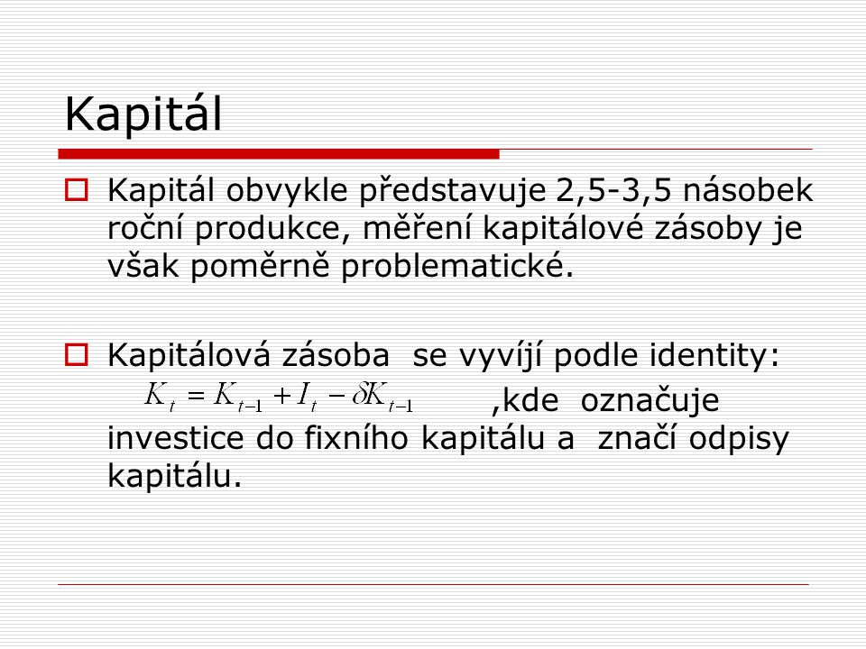 Kapitál Kapitál obvykle představuje 2,5-3,5 násobek roční produkce, měření kapitálové zásoby je však poměrně problematické.