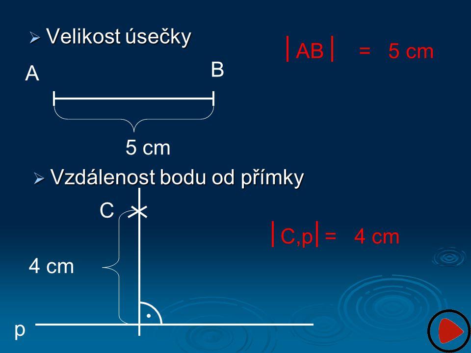Velikost úsečky AB = 5 cm B A 5 cm Vzdálenost bodu od přímky C C,p = 4 cm 4 cm p