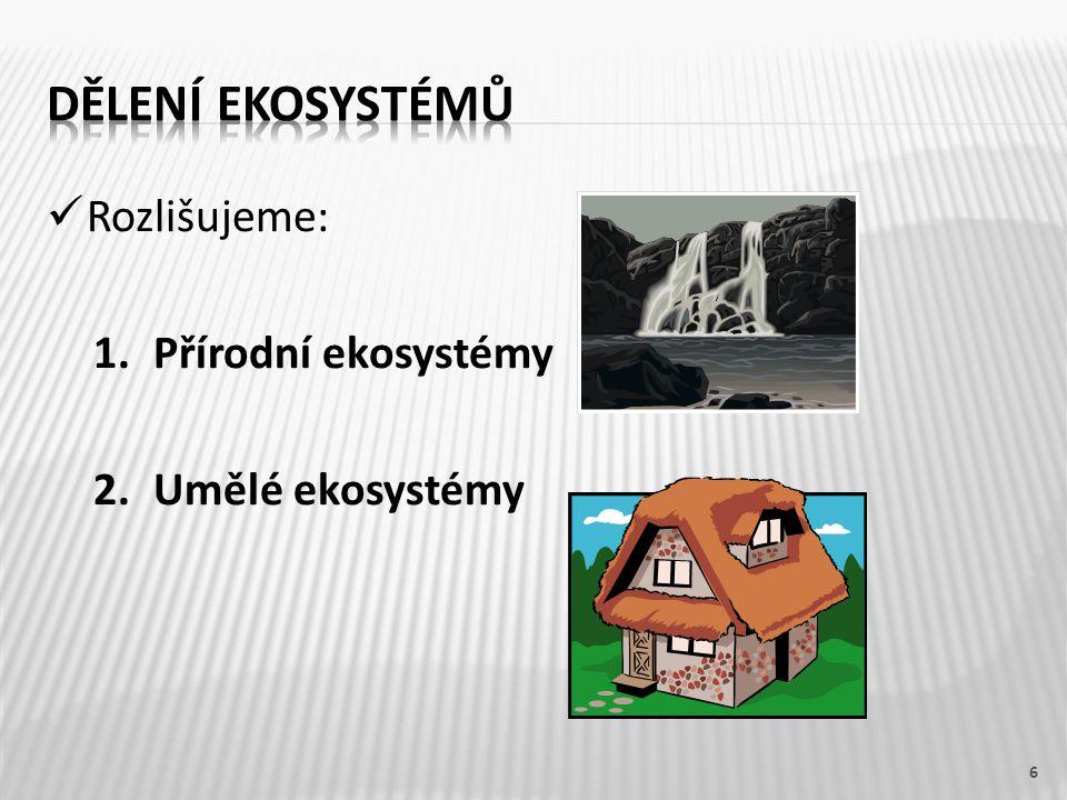 Dělení ekosystémů Rozlišujeme: Přírodní ekosystémy Umělé ekosystémy