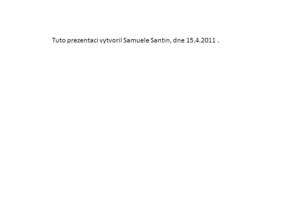 Tuto prezentaci vytvoril Samuele Santin, dne 15.4.2011 .