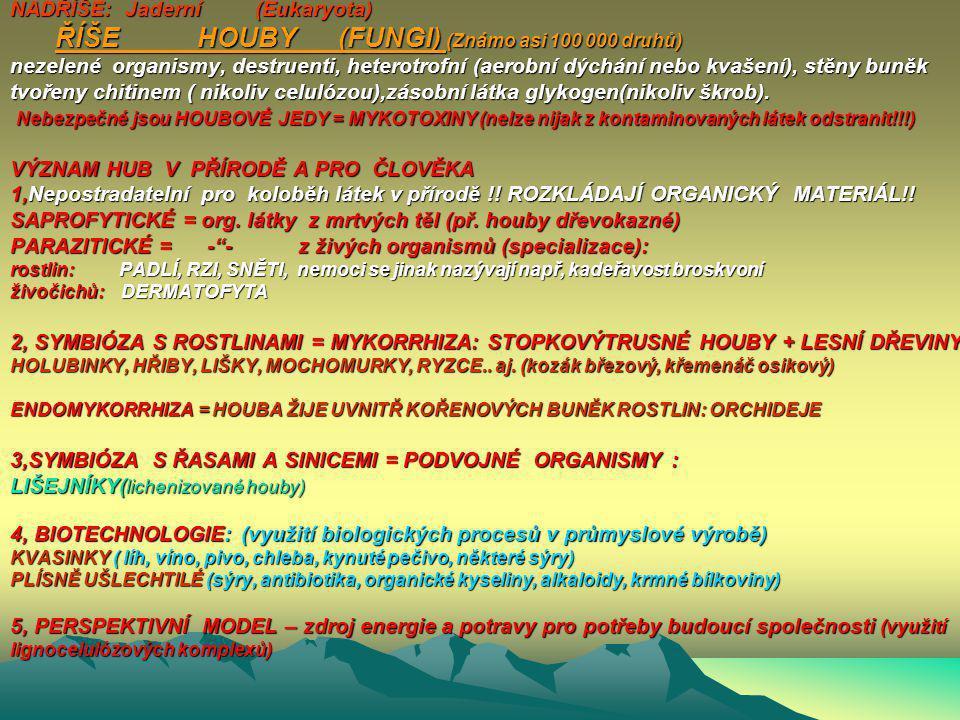 NADŘÍŠE: Jaderní (Eukaryota) ŘÍŠE HOUBY (FUNGI) (Známo asi 100 000 druhů) nezelené organismy, destruenti, heterotrofní (aerobní dýchání nebo kvašení), stěny buněk tvořeny chitinem ( nikoliv celulózou),zásobní látka glykogen(nikoliv škrob).