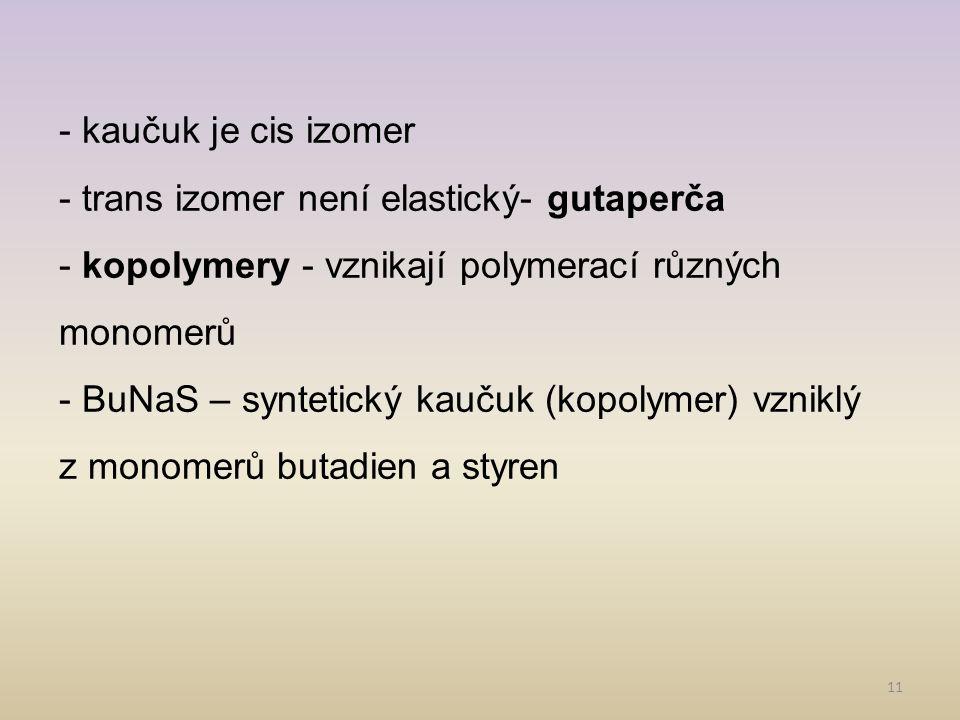 - kaučuk je cis izomer - trans izomer není elastický- gutaperča. - kopolymery - vznikají polymerací různých monomerů.