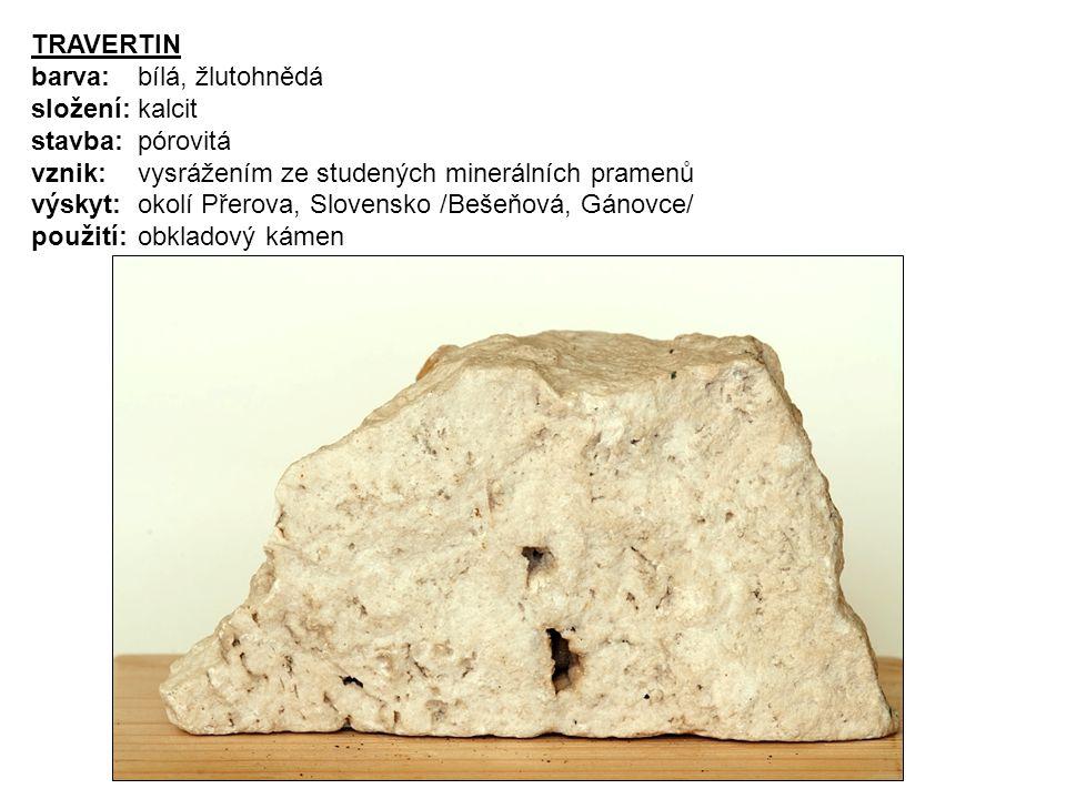 TRAVERTIN barva: bílá, žlutohnědá. složení: kalcit. stavba: pórovitá. vznik: vysrážením ze studených minerálních pramenů.