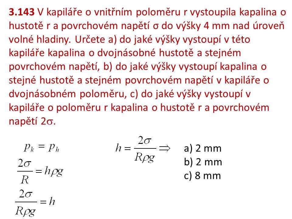 3.143 V kapiláře o vnitřním poloměru r vystoupila kapalina o hustotě r a povrchovém napětí σ do výšky 4 mm nad úroveň volné hladiny. Určete a) do jaké výšky vystoupí v této kapiláře kapalina o dvojnásobné hustotě a stejném povrchovém napětí, b) do jaké výšky vystoupí kapalina o stejné hustotě a stejném povrchovém napětí v kapiláře o dvojnásobném poloměru, c) do jaké výšky vystoupí v kapiláře o poloměru r kapalina o hustotě r a povrchovém napětí 2.
