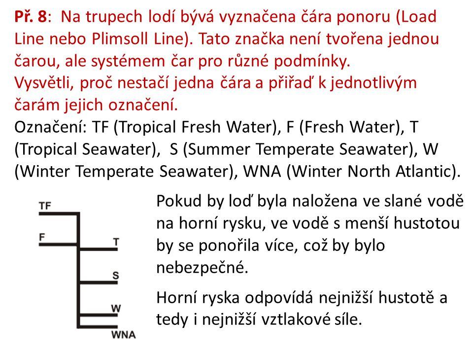 Př. 8: Na trupech lodí bývá vyznačena čára ponoru (Load Line nebo Plimsoll Line). Tato značka není tvořena jednou čarou, ale systémem čar pro různé podmínky. Vysvětli, proč nestačí jedna čára a přiřaď k jednotlivým čarám jejich označení. Označení: TF (Tropical Fresh Water), F (Fresh Water), T (Tropical Seawater), S (Summer Temperate Seawater), W (Winter Temperate Seawater), WNA (Winter North Atlantic).