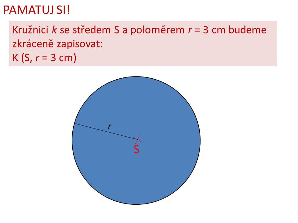 PAMATUJ SI! Kružnici k se středem S a poloměrem r = 3 cm budeme zkráceně zapisovat: K (S, r = 3 cm)