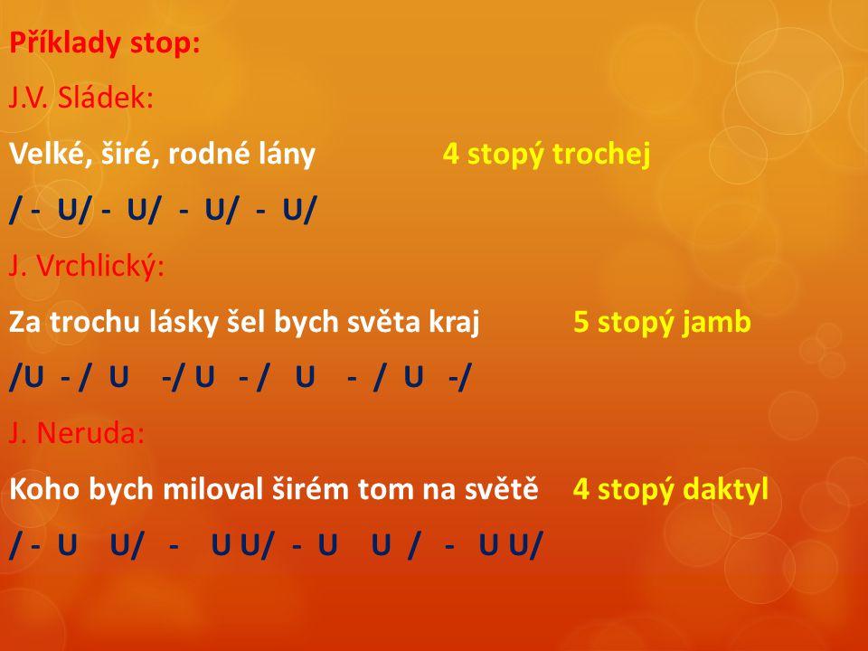 Příklady stop: J.V. Sládek: Velké, širé, rodné lány 4 stopý trochej / - U/ - U/ - U/ - U/ J.